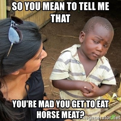 Skeptical 3rd World Kid - so you mean to tell me that you're mad you get to eat horse meat?