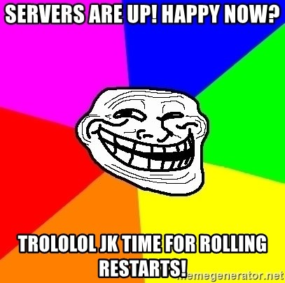 Trollface - Servers are up! Happy now? TROLOLOL jk TIME FOR ROLLING RESTARTS!