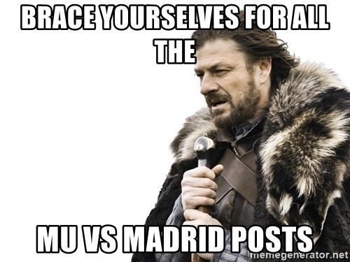 Winter is Coming - Brace yourselves for all the  MU VS MAdrid posts