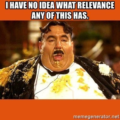 Fat Guy - i have no idea what relevance any of this has.