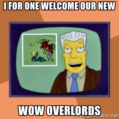New Overlords - I for one welcome our new wow overlords