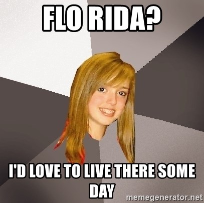 Musically Oblivious 8th Grader - flo rida? i'd love to live there some day
