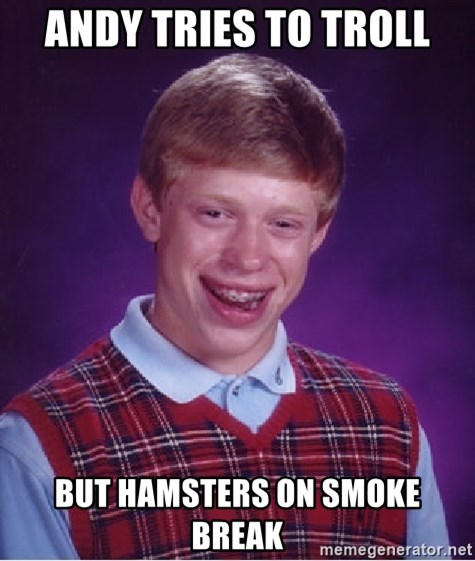 Bad Luck Brian - andy tries to troll but hamsters on smoke break