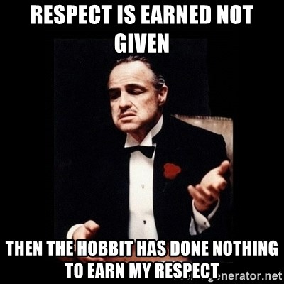 The Godfather - respect is earned not given then the hobbit has done nothing to earn my respect