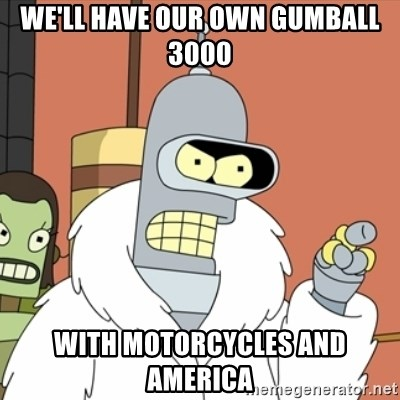 bender blackjack and hookers - We'll Have our own Gumball 3000 With Motorcycles And America