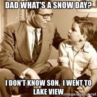 father son  - Dad what's a snow day?  I don't know son,  I went to Lake View