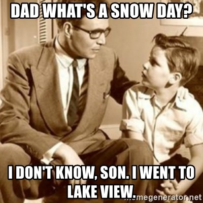 father son  - Dad what's a snow day?  I don't know, son. I went to Lake View.