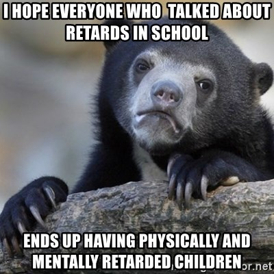 Confession Bear - I hope everyone who  talked about retards in school ends up having physically and mentally retarded children