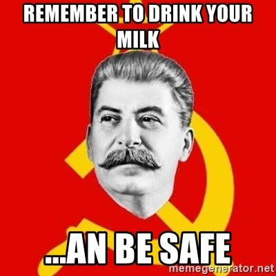Stalin Says - remember to drink your milk ...an be safe
