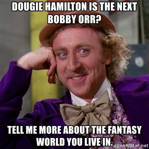 Willy Wonka - Dougie hamilton is the next bobby orr? Tell me more about the fantasy world you live in.