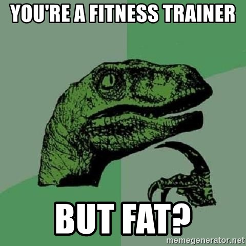 Philosoraptor - You're a fitness trainer but fat?
