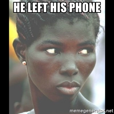 bitches be like  - He left his phone