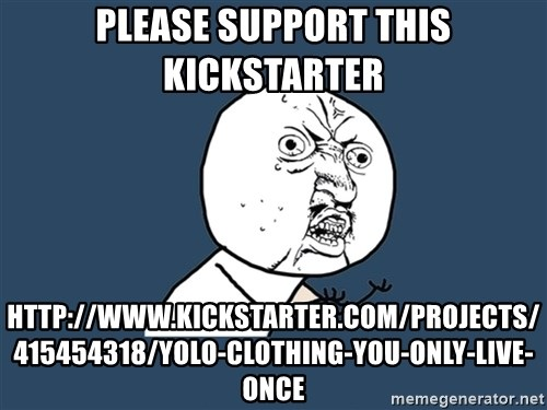 Y U No - Please support this kickstarter http://www.kickstarter.com/projects/415454318/yolo-clothing-you-only-live-once