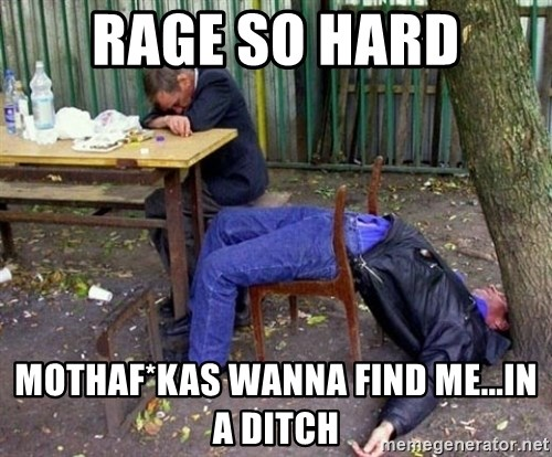 drunk - RAGE SO HARD MOTHAF*KAS WANNA FIND ME...in a ditch