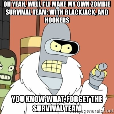 bender blackjack and hookers - oh yeah, well I'll make my own zombie survival team: with blackjack, and hookers you know what, forget the survival team
