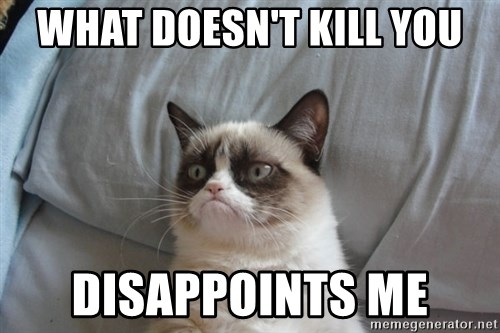 Grumpy cat good - What doesn't kill you disappoints me