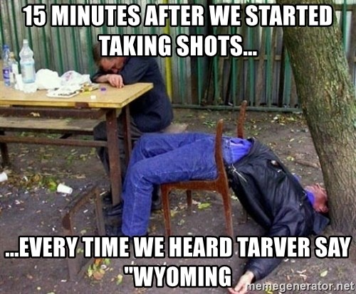 "drunk - 15 minutes after we started taking shots... ...every time we heard tarver say ""wyoming"