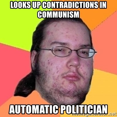 Fat Nerd guy - Looks up contradictions in communism  Automatic politician