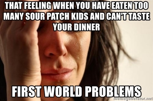 First World Problems - THAT FEELING WHEN YOU HAVE EATEN TOO MANY SOUR PATCH KIDS AND CAN'T TASTE YOUR DINNER FIRST WORLD PROBLEMS