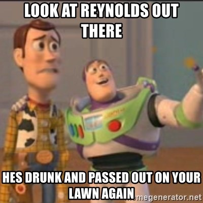 Buzz - look at reynolds out there  hes drunk and passed out on your lawn again