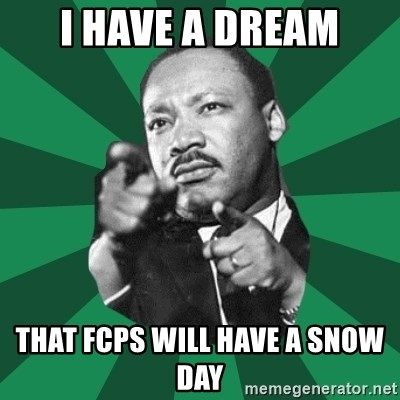 Martin Luther King jr.  - I have a dream That FCPS will have a snow day