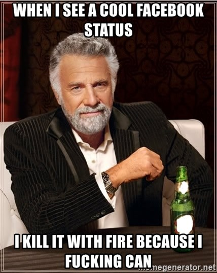 Worlds Most Interesting Man - when i see a cool facebook status i kill it with fire because i fucking can