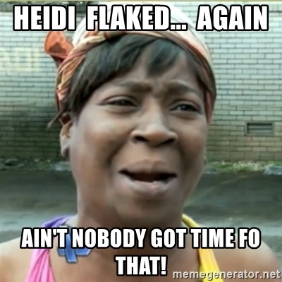 Ain't Nobody got time fo that - heidi  flaked...  again ain't nobody got time fo that!