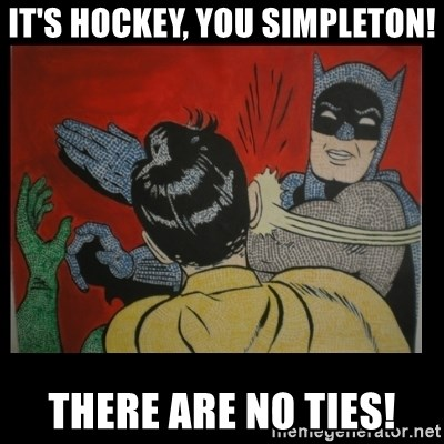 Batman Slappp - It's hockey, you simpleton! there are no ties!