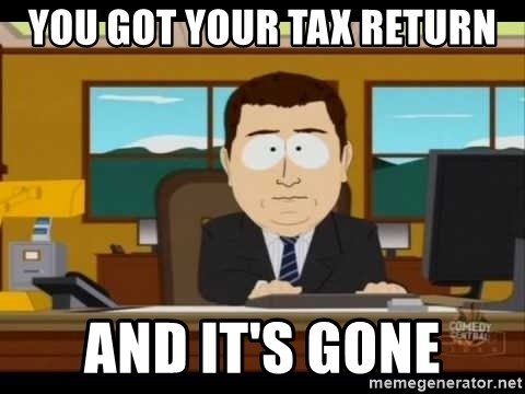 south park aand it's gone - you got your tax return ANd it's gone