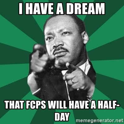 Martin Luther King jr.  - I have a dream That FCPS will have a half-day