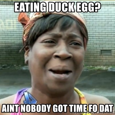 Ain't Nobody got time fo that - Eating Duck Egg? Aint nobody got time fo Dat