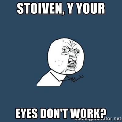 y you no - STOIVEN, Y YOUR EYES DON'T WORK?