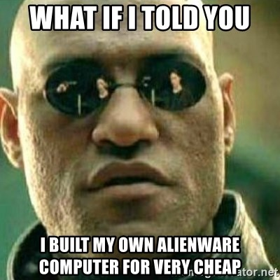 What If I Told You - WHAT IF I TOLD YOU I BUILT MY OWN ALIENWARE COMPUTER FOR VERY CHEAP