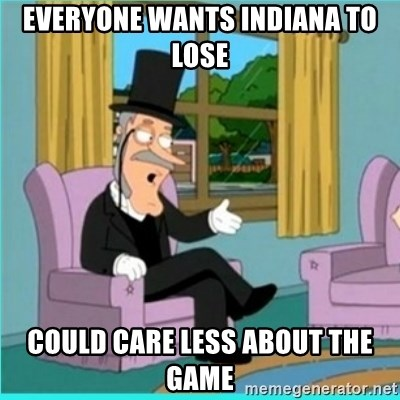 buzz killington - everyone wants indiana to lose Could care less about the game