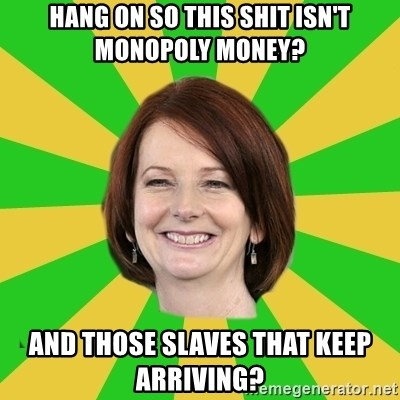 Julia Gillard - Hang on so this shit isn't monopoly money? And those slaves that keep arriving?
