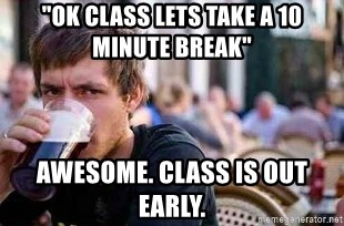 "The Lazy College Senior - ""OK class lets take a 10 minute break"" awesome. class is out early."