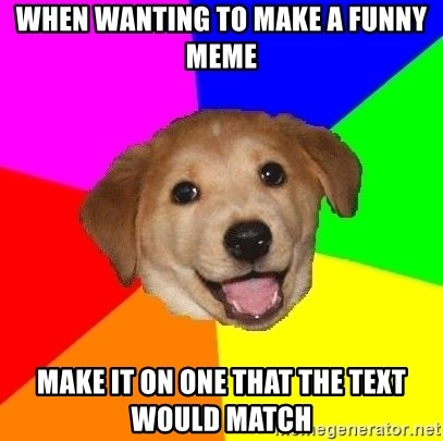 Advice Dog - WHen wanting to make a funny meme make it on one that the text would match