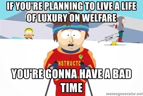 You're gonna have a bad time - IF YOU'RE PLANNING TO LIVE A LIFE OF LUXURY ON WELFARE YOU'RE GONNA HAVE A BAD TIME
