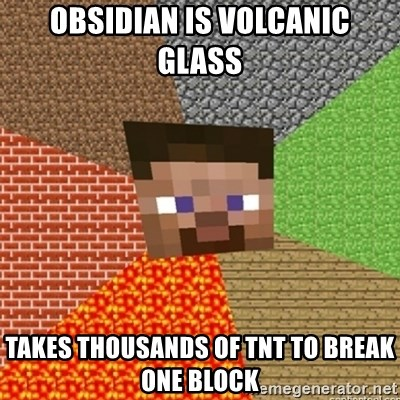Minecraft Steve - Obsidian Is volcanic glass Takes thousands of TNT to break one block