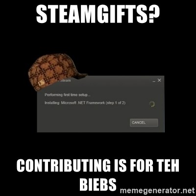 Scumbag Steam - STEAMgIFTS? cONTRIBUTING IS FOR TEH BiEBS