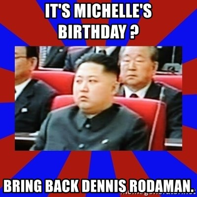 kim jong un - It's Michelle's birthday ?  bring back dennis rodaman.