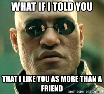 What if I told you / Matrix Morpheus - What if i told you that i like you as more than a friend