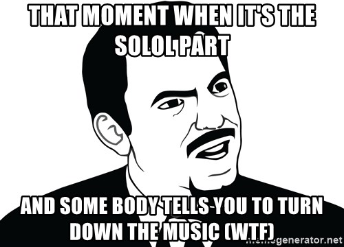 Are you serious face  - THAT MOMENT WHEN IT'S THE SOLOL PART  AND SOME BODY TELLS YOU TO TURN DOWN THE MUSIC (WTF)