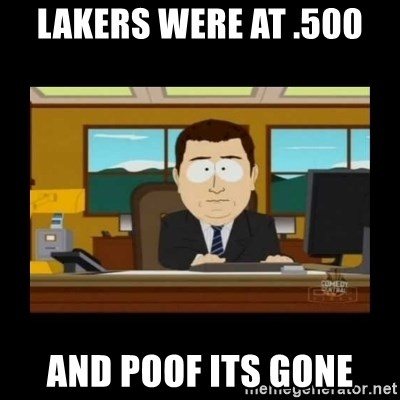 poof it's gone guy - Lakers were at .500 AND POOF ITS GONE