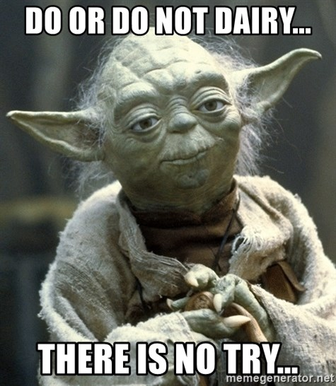 Yodanigger - Do or Do not dairy... There is no try...