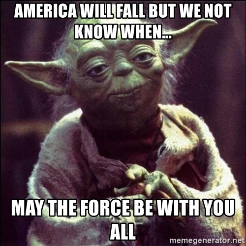 Advice Yoda - america will fall but we not know when... MAY THE FORCE BE WITH YOU ALL