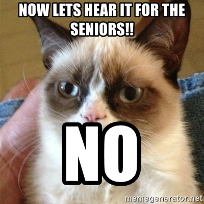 Grumpy Cat  - Now lets hear it for the seniors!! no