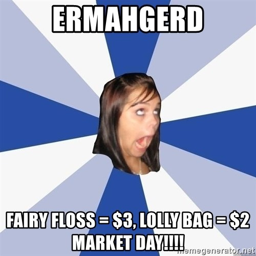 Annoying Facebook Girl - ERMAHGERD FAIRY FLOSS = $3, LOLLY BAG = $2 MARKET DAY!!!!
