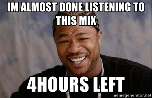 Yo Dawg - im almost done listening to this mix 4hours left