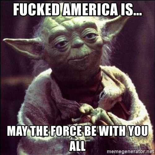 Advice Yoda - FUCKED AMERICA IS... may the force be with you all